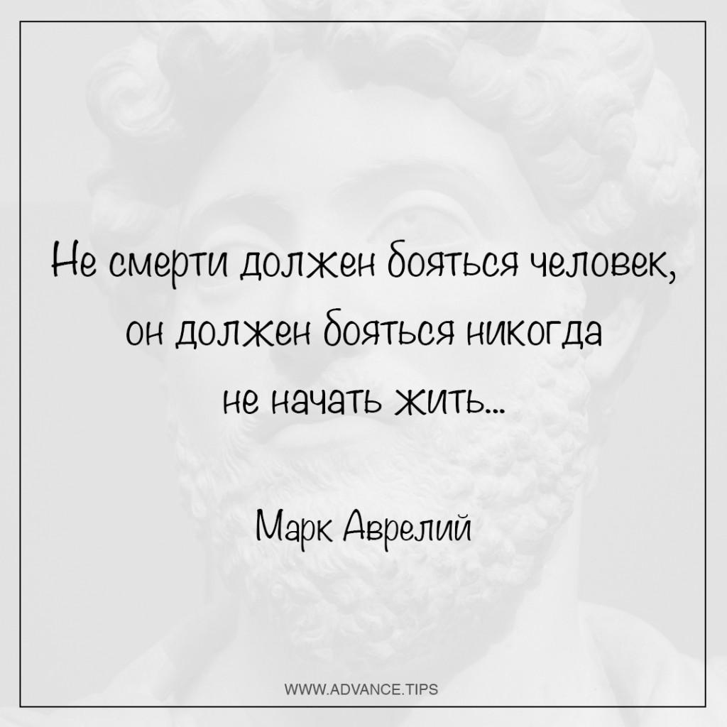 Не смерти должен бояться человек, он должен бояться никогда не начать жить... - Марк Аврелий