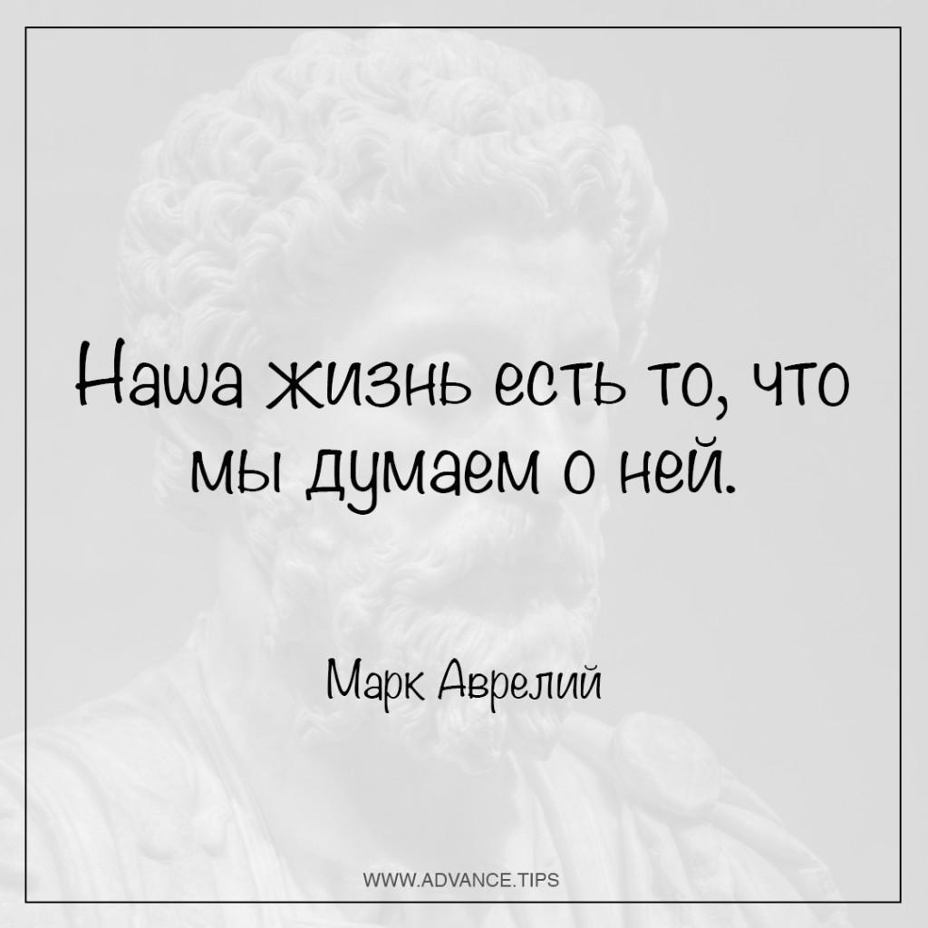 Наша жизнь есть то, что мы думаем о ней. - Марк Аврелий