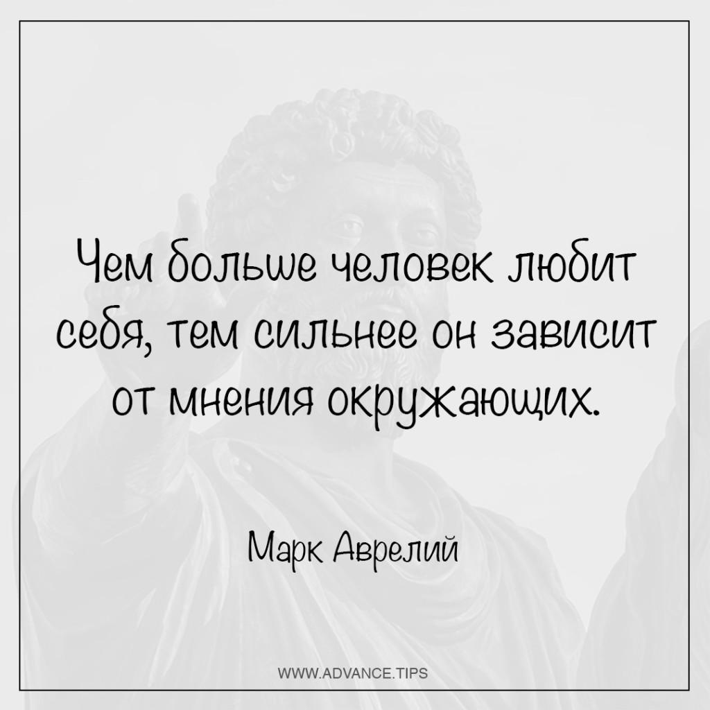Чем больше человек любит себя, тем сильнее он зависит от мнения окружающих. - Марк Аврелий