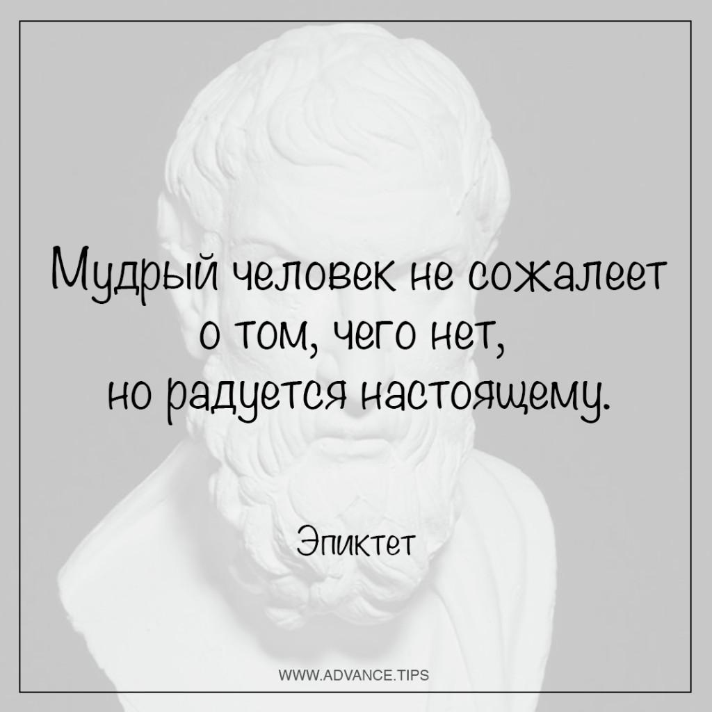 Мудрый человек не сожалеет о том, чего нет, но радуется настоящему. - Эпиктет