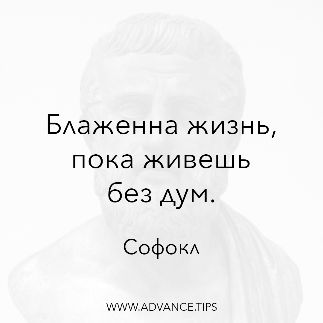Блаженна жизнь, пока живешь без дум. - Софокл - 10 Мудрых Мыслей.