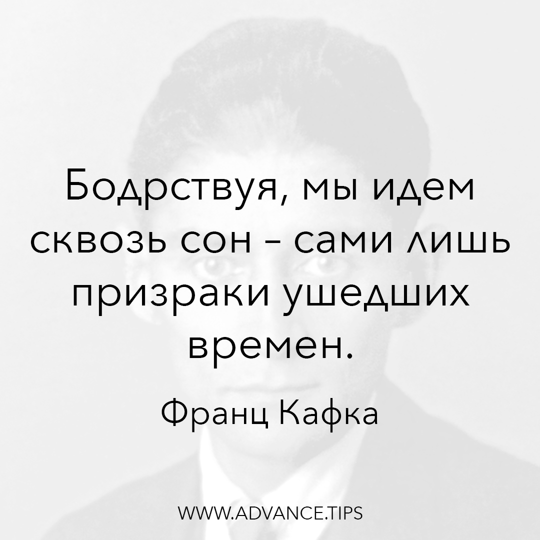 Бодрствуя, мы идем сквозь сон - сами лишь призраки ушедших времен. - Франц Кафка - 10 Мудрых Мыслей.