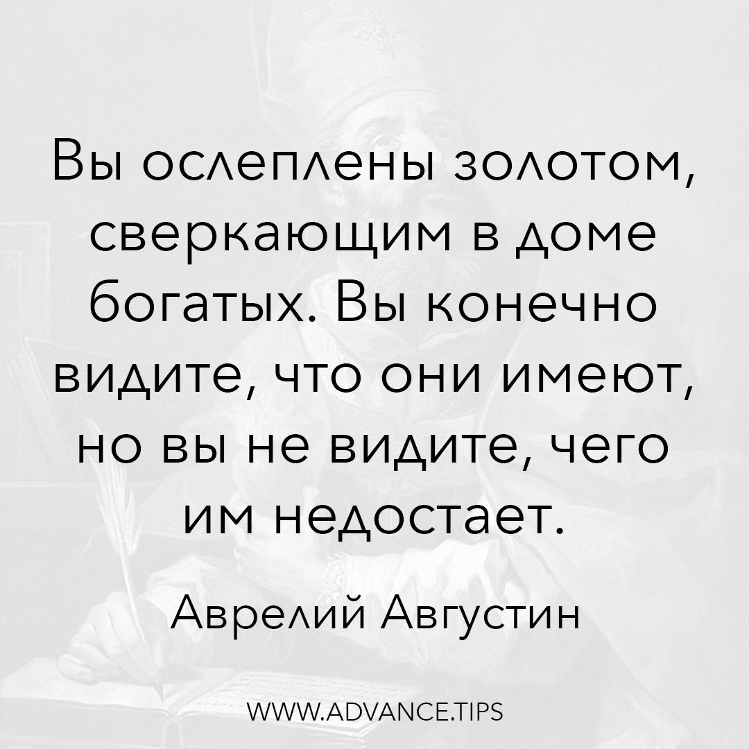 Вы ослеплены золотом, сверкающим в доме богатых. Вы конечно видите, что они имеют, но вы не видите, чего им недостает. - Аврелий Августин - 10 Мудрых Мыслей.