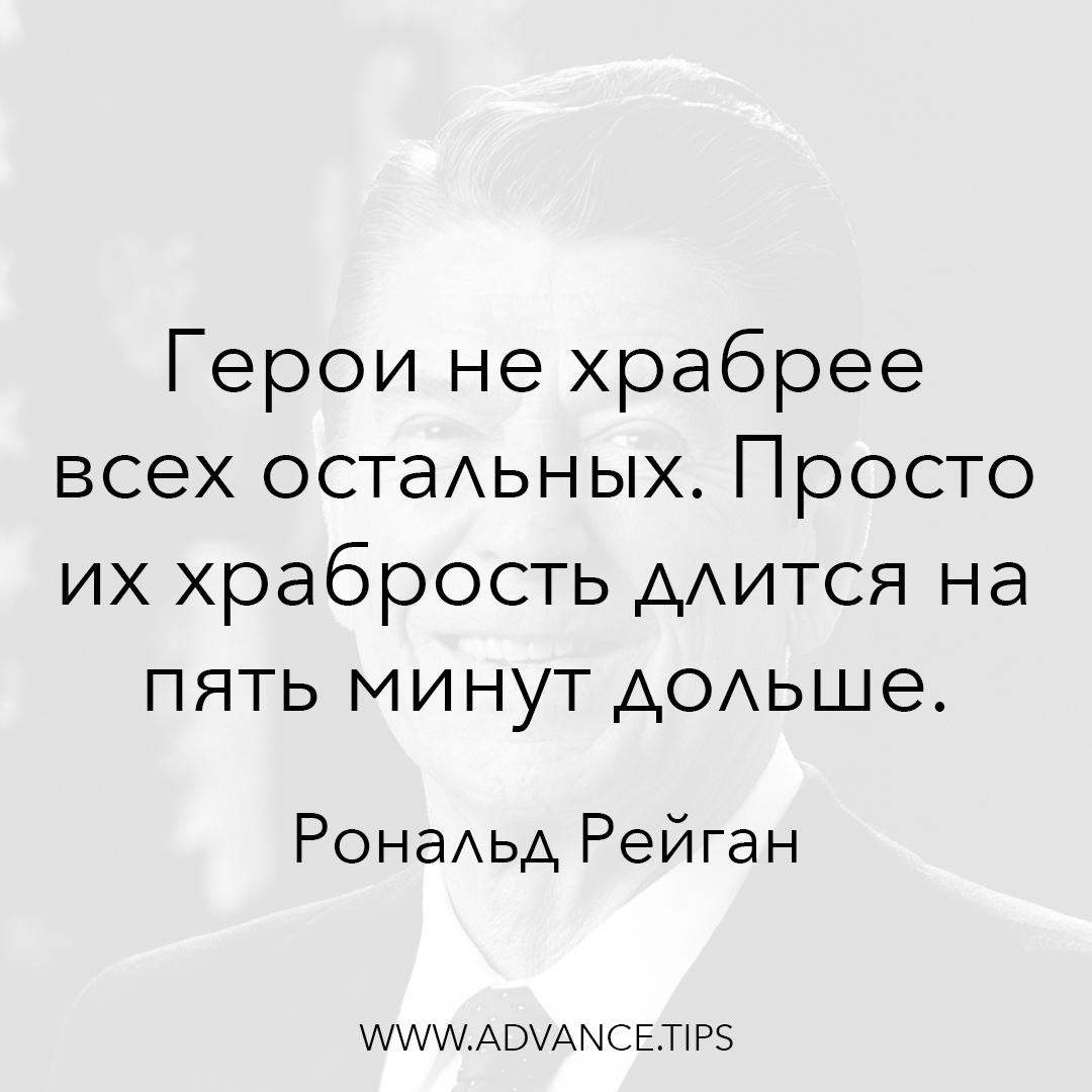 Герои не храбрее всех остальных. Просто их храбрость длится на пять минут дольше. - Рональд Рейган - 10 Мудрых Мыслей.