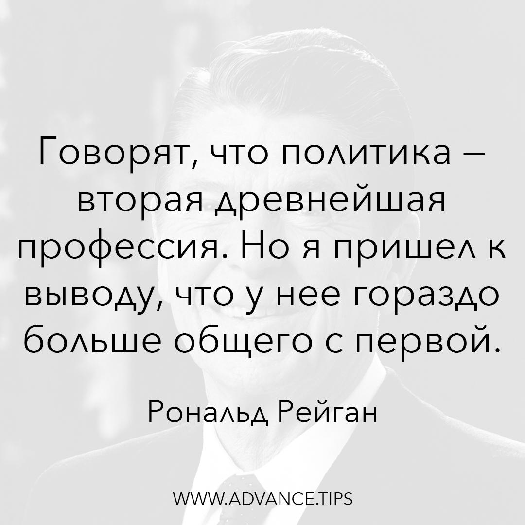 Говорят, что политика - вторая древнейшая профессия. Но я пришел к выводу, что у нее гораздо больше общего с первой. - Рональд Рейган - 10 Мудрых Мыслей.