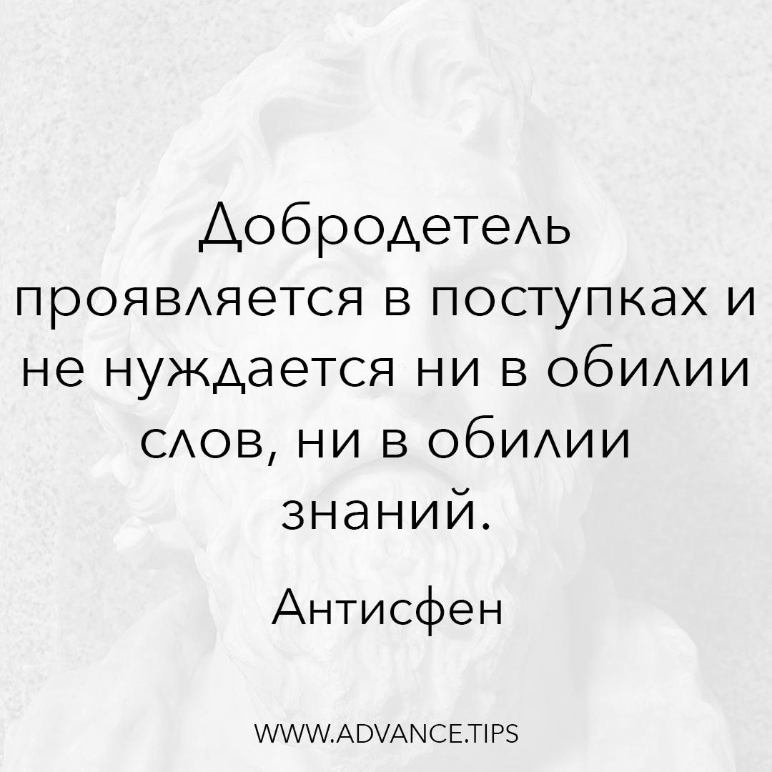 Добродетель проявляется в поступках и не нуждается ни в обилии слов, ни в обилии знаний. - Антисфен - 10 Мудрых Мыслей.