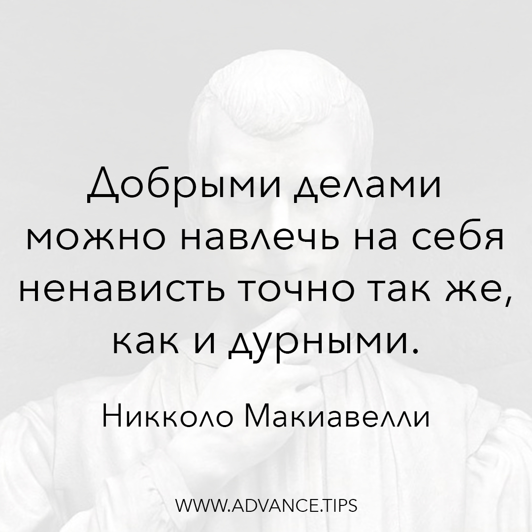 Добрыми делами можно навлечь на себя ненависть точно так же, как и дурными. - Никколо Макиавелли - 10 Мудрых Мыслей.