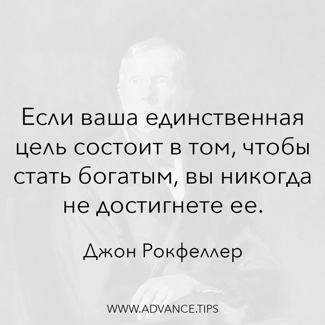 Если ваша единственная цель состоит в том, чтобы стать богатым, вы никогда не достигнете ее. - Джон Рокфеллер - 10 Мудрых Мыслей.