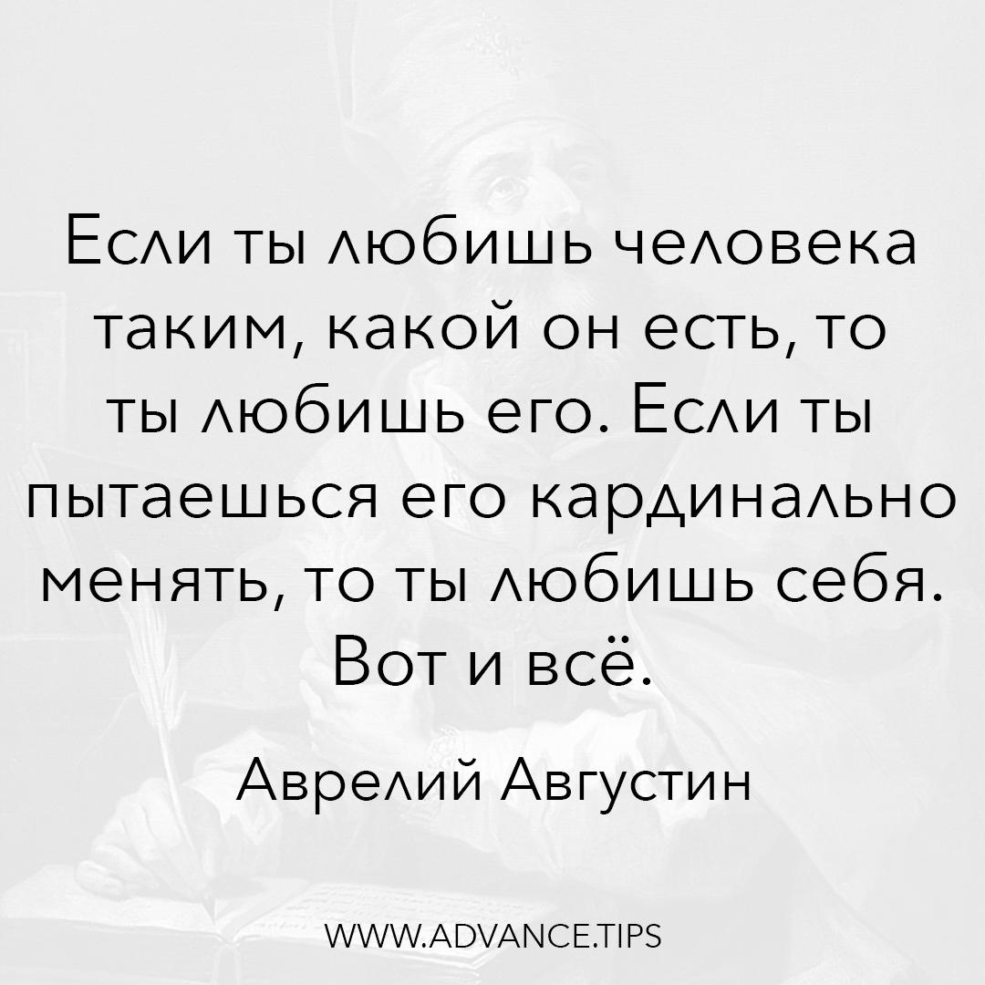 Если ты любишь человека таким, какой он есть, то ты любишь его. если ты пытаешься его кардинально менять, то ты любишь себя. Вот и всё. - Аврелий Августин - 10 Мудрых Мыслей.