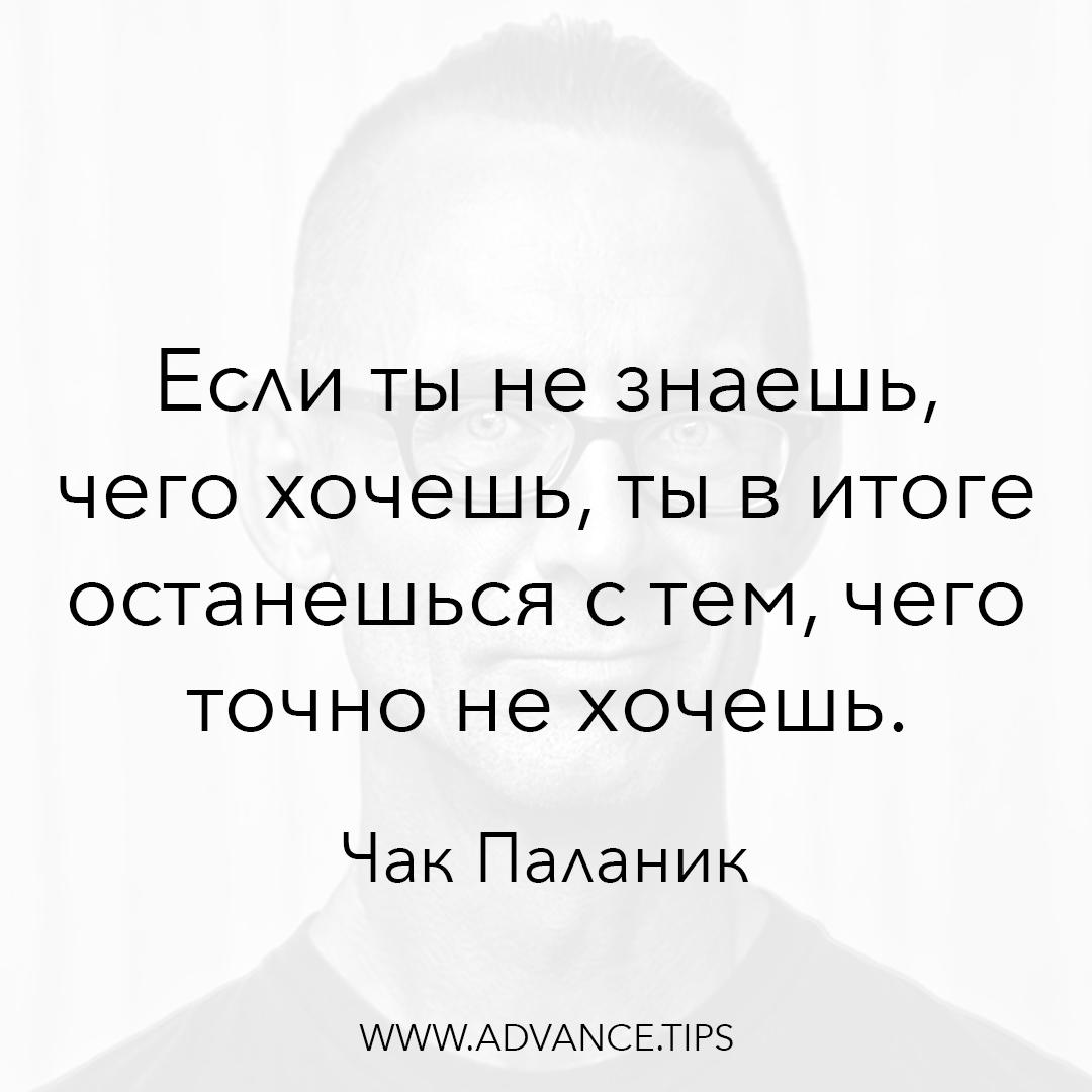 Если ты не знаешь, чего хочешь, ты в итоге останешься с тем, чего точно не хочешь. - Чак Паланик - 10 Мудрых Мыслей.