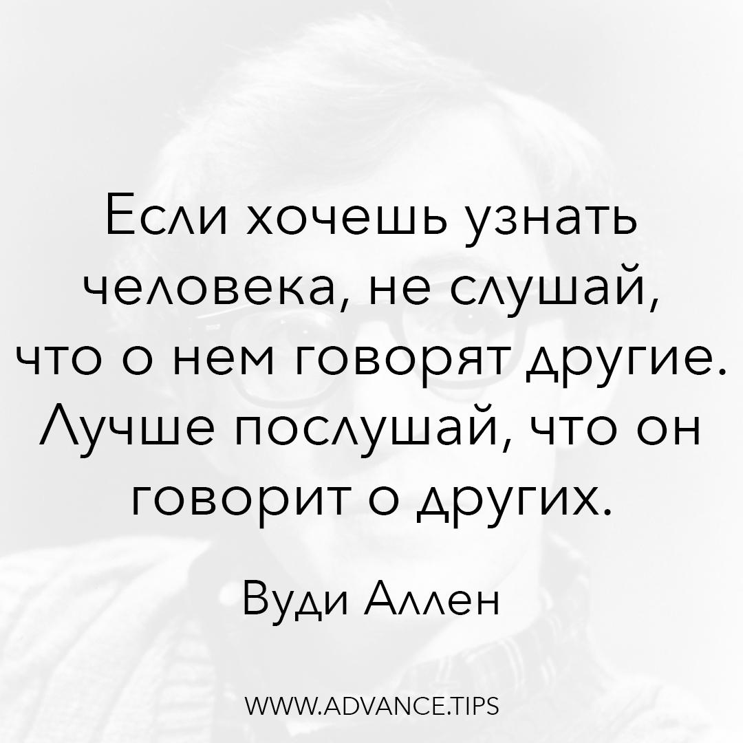 Если хочешь узнать человека, не слушай, что о нем говорят другие. Лучше послушай, что он говорит о других. - Вуди Аллен - 10 Мудрых Мыслей.