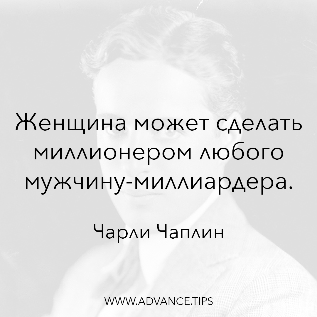 Женщина может сделать миллионером любого мужчину-миллиардера. - Чарли Чаплин - 10 Мудрых Мыслей.