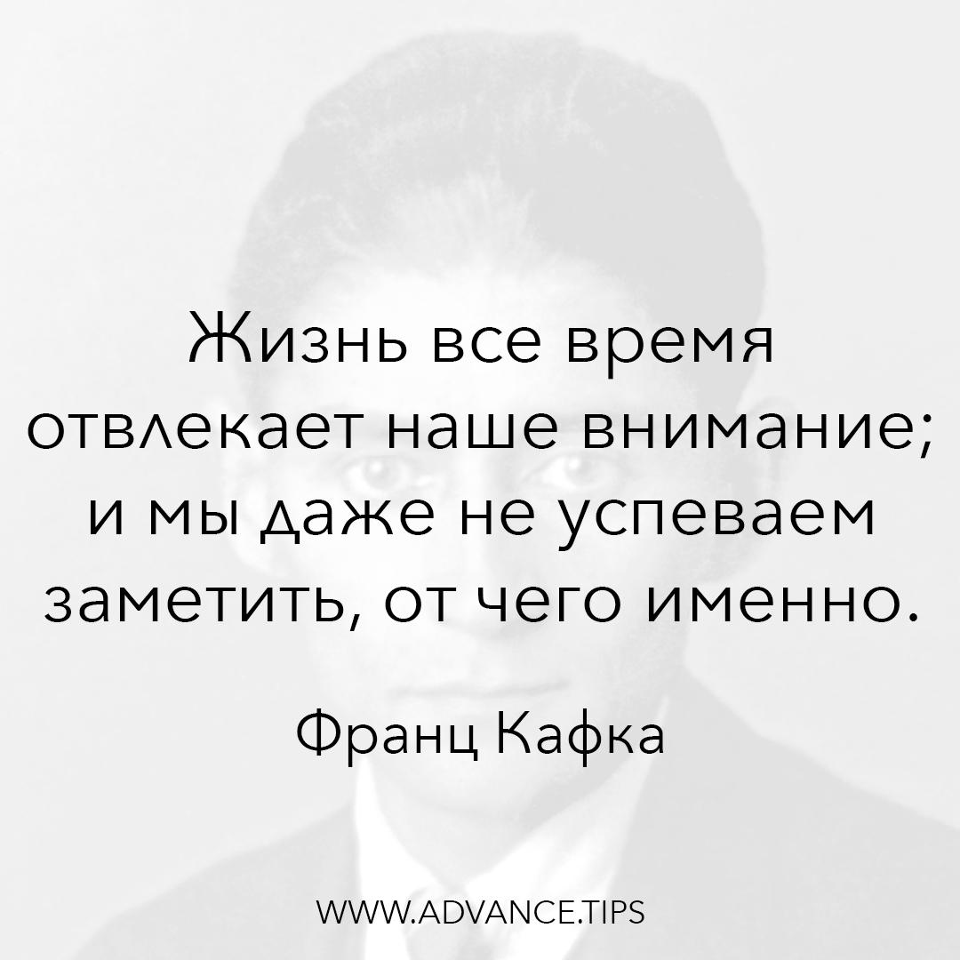 Жизнь все время отвлекает наше внимание; и мы даже не успеваем заметить, от чего именно. - Франц Кафка - 10 Мудрых Мыслей.