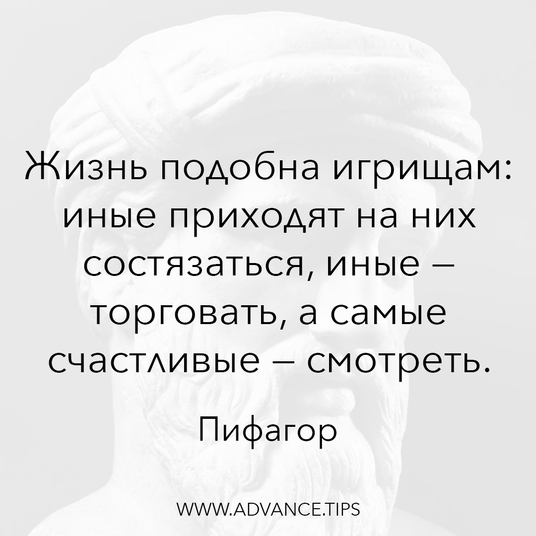 Жизнь подобна игрищам: иные приходят на них состязаться, иные - торговать, а самые счастливые - смотреть. - Пифагор - 10 Мудрых Мыслей.