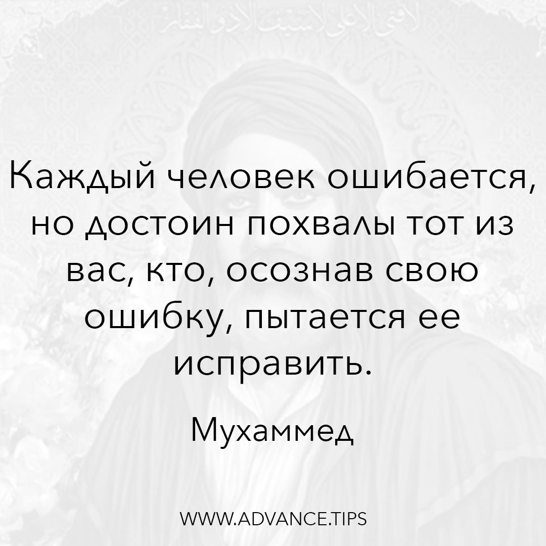 Каждый человек ошибается, но достоин похвалы тот из вас, кто, осознав свою ошибку, пытается ее исправить. - Пророк Мухаммед - 10 Мудрых Мыслей.