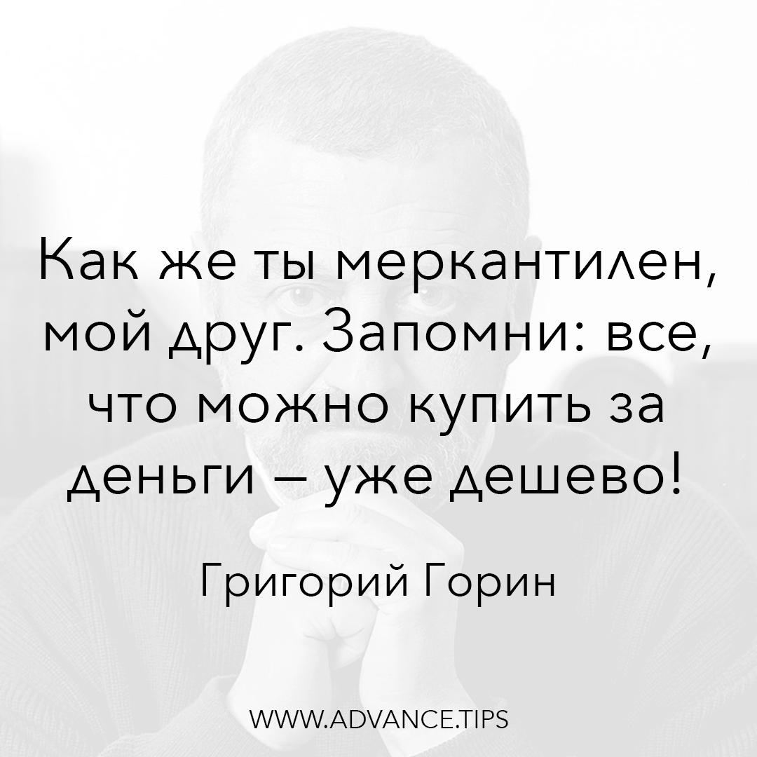 Как же ты меркантилен мой друг. Запомни: все, что можно купить за деньги - уже дешево! - Григорий Горин - 10 Мудрых Мыслей.