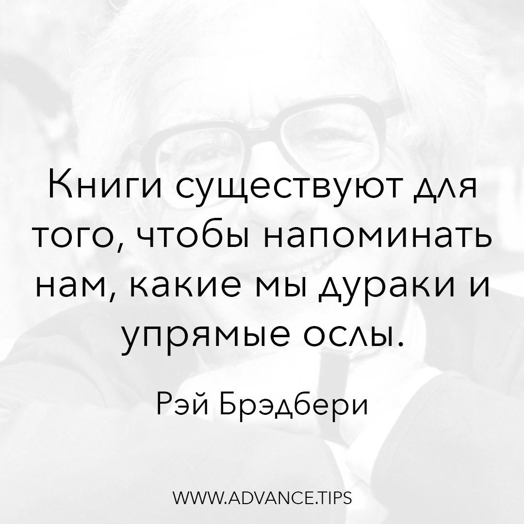 Книги существуют для того, чтобы напоминать нам, какие мы дураки и упрямые ослы. - Рэй Брэдбери - 10 Мудрых Мыслей.