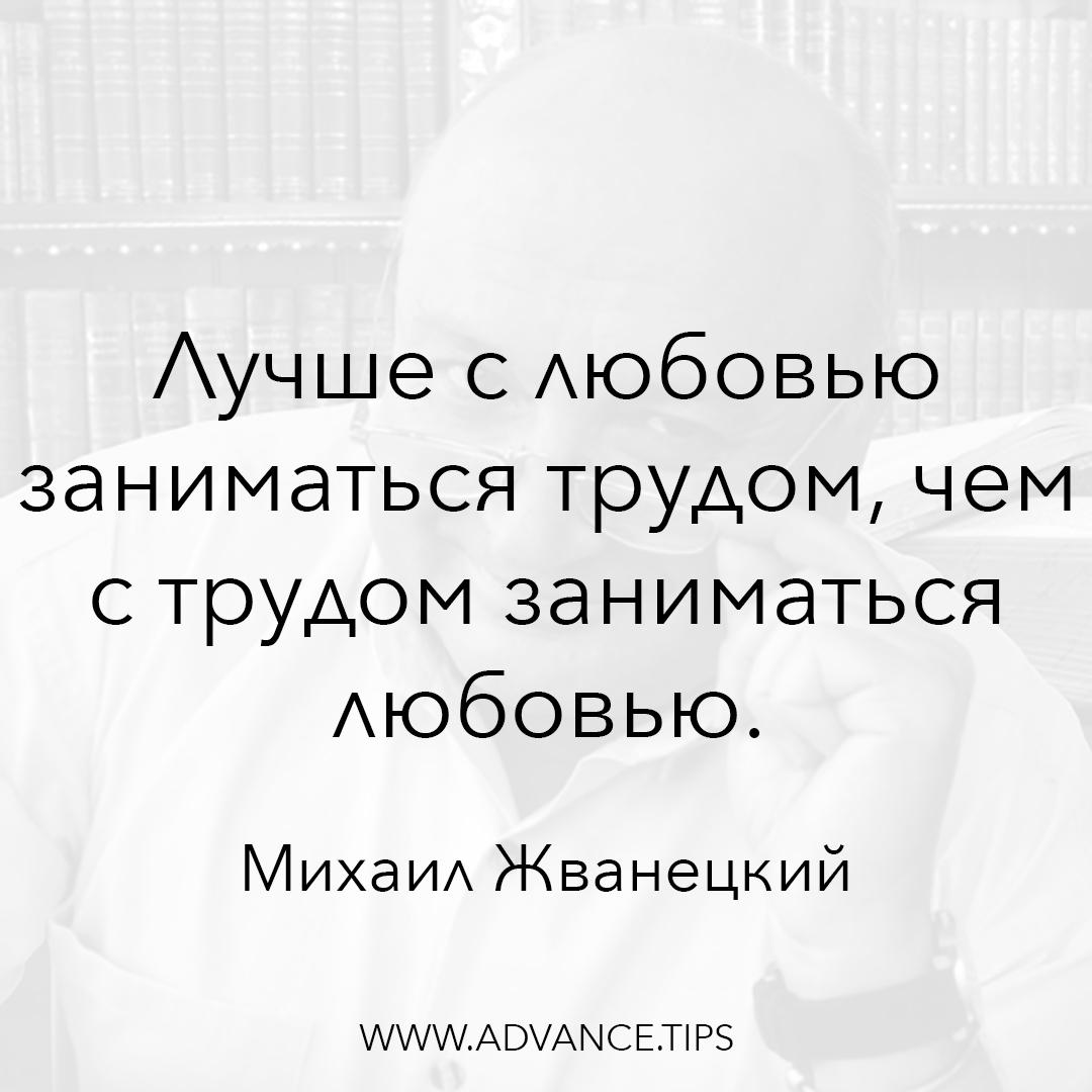 Лучше с любовью заниматься трудом, чем с трудом заниматься любовью. - Михаил Жванецкий - 10 Мудрых Мыслей.