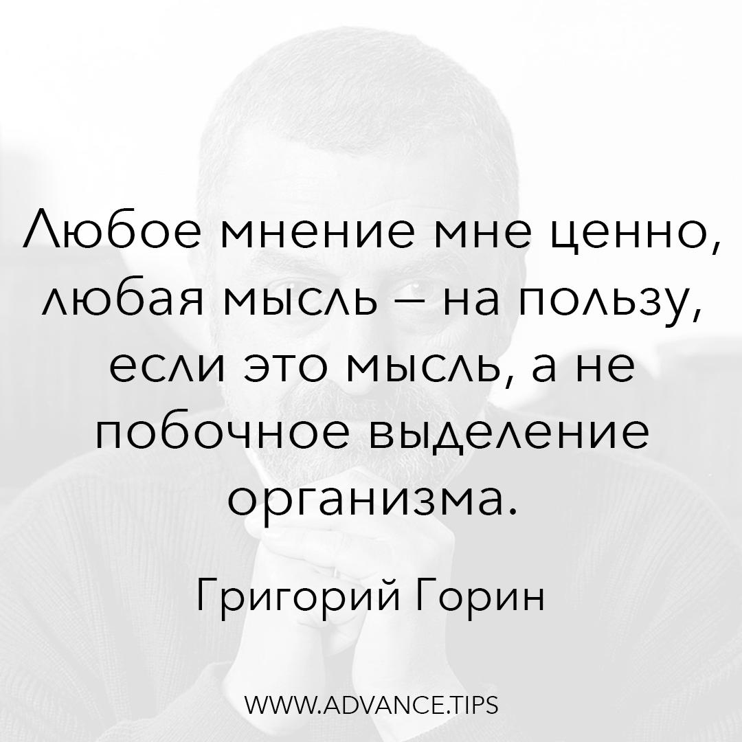Любое мнение мне ценно, любая мысль - на пользу, если это мысль, а не побочное выделение организма. - Григорий Горин - 10 Мудрых Мыслей.