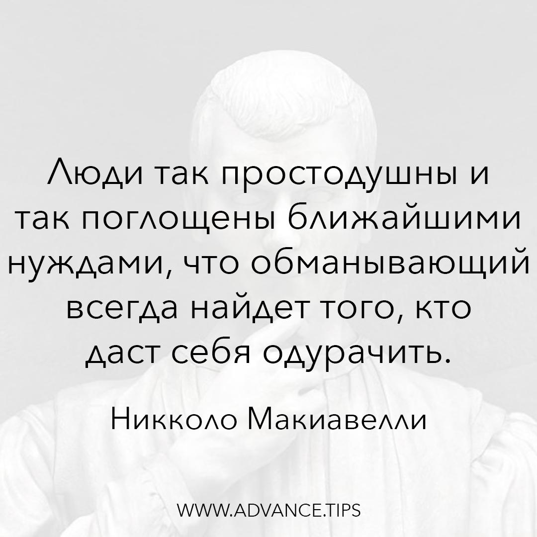 Люди так простодушны и так поглощены ближайшими нуждами, что обманывающий всегда найдет того, кто даст себя одурачить. - Никколо Макиавелли - 10 Мудрых Мыслей.