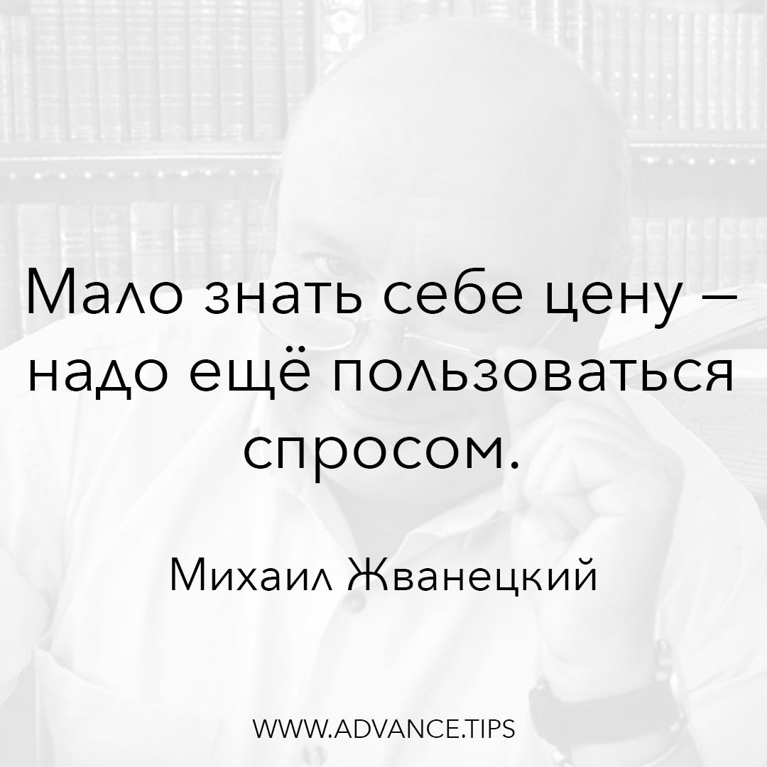 Мало знать себе цену - надо ещё пользоваться спросом. - Михаил Жванецкий - 10 Мудрых Мыслей.