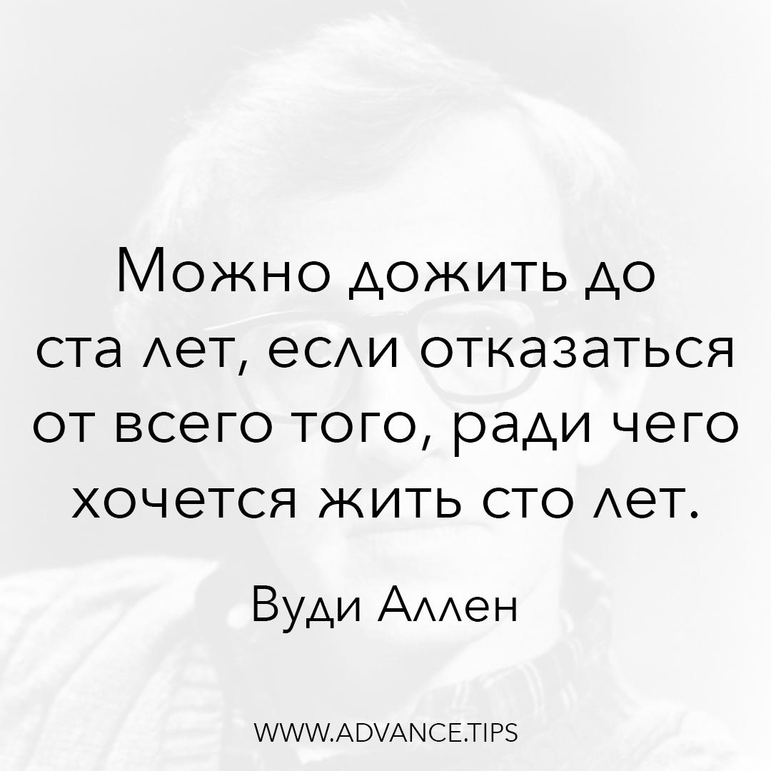 Можно дожить до ста лет, если отказаться от всего того, ради чего хочется жить сто лет. - Вуди Аллен - 10 Мудрых Мыслей.