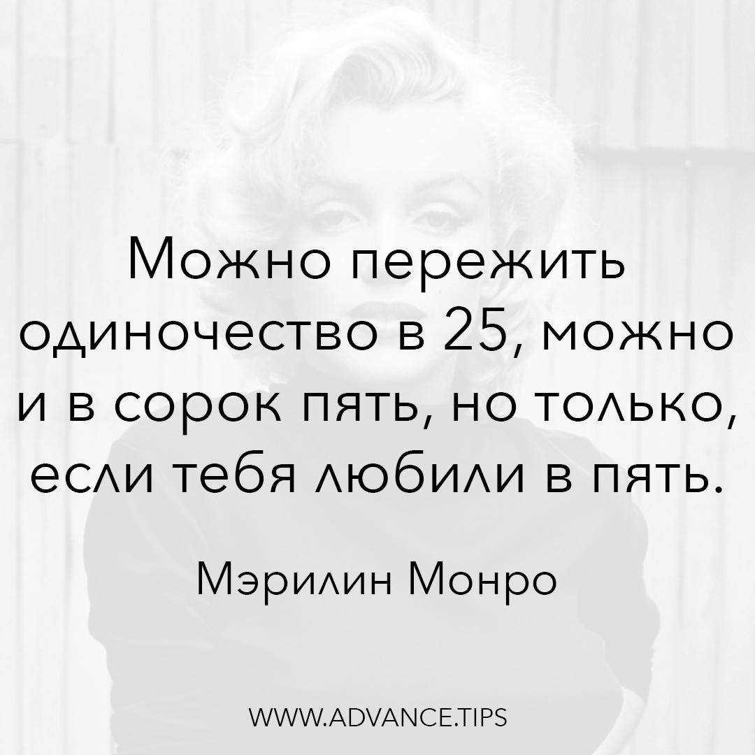 Можно пережить одиночество в 25, можно и в сорок пять, но только если тебя любили в пять. - Мэрилин Монро - 10 Мудрых Мыслей.
