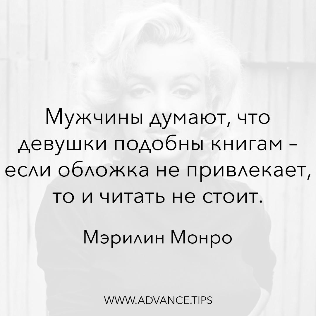 Мужчины думают, что девушки подобны книгам - если обложка не привлекает, то и читать не стоит. - Мэрилин Монро - 10 Мудрых Мыслей.