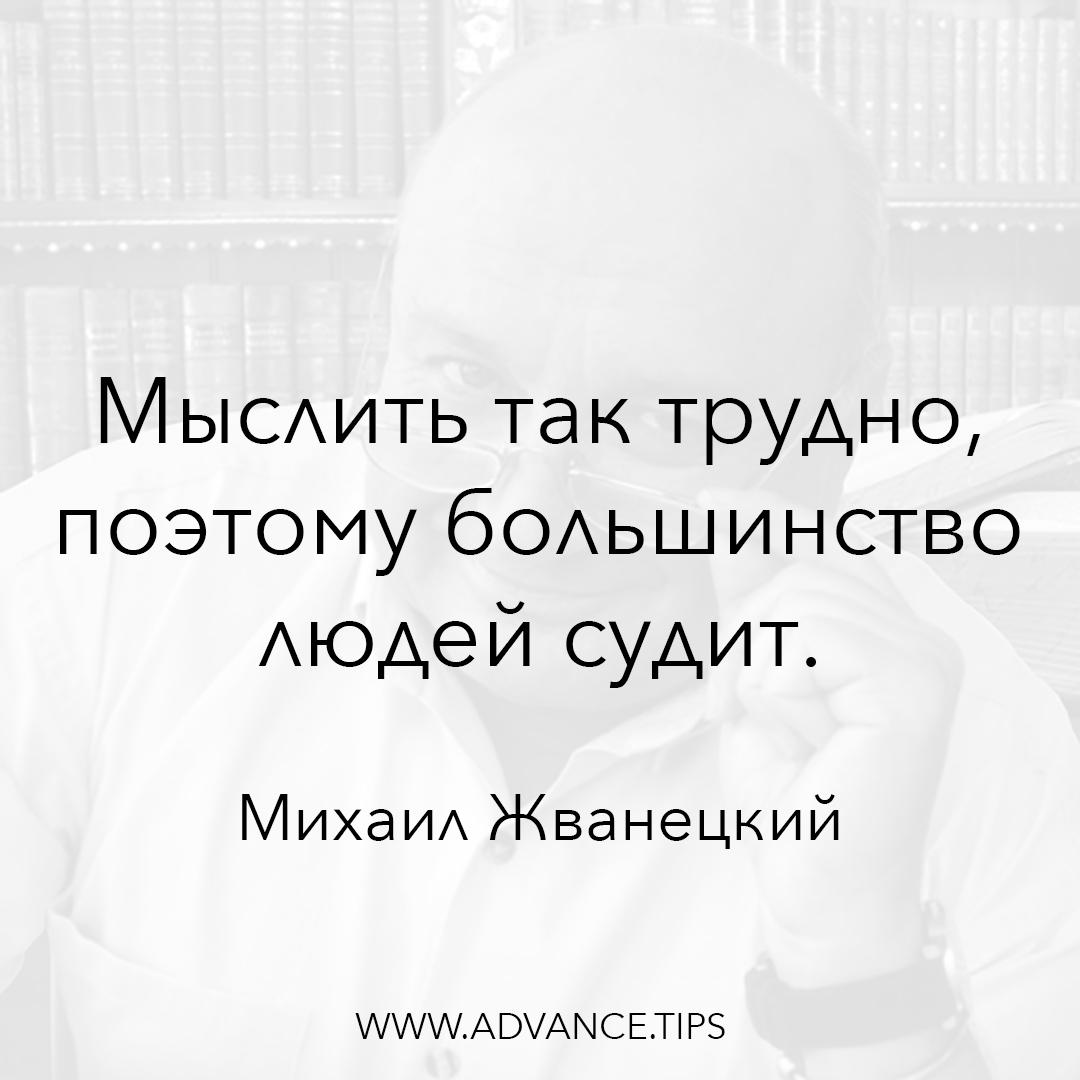 Мыслить так трудно, поэтому большинство людей судит. - Михаил Жванецкий - 10 Мудрых Мыслей.