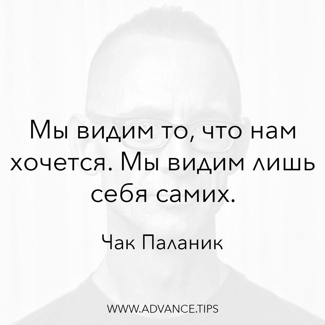 Мы видим то, что нам хочется. Мы видим лишь себя самих. - Чак Паланик - 10 Мудрых Мыслей.