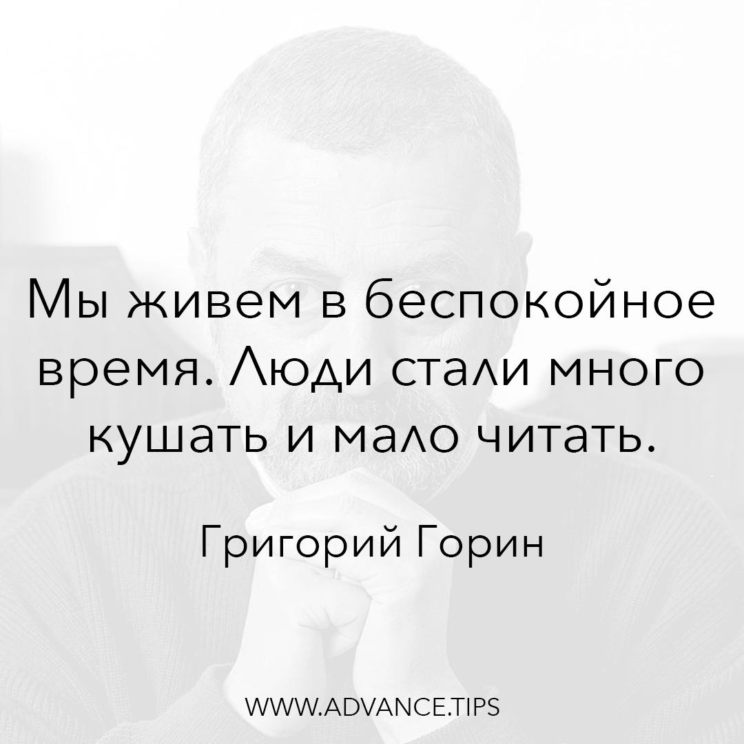 Мы живем в беспокойное время. Люди стали много кушать и мало читать. - Григорий Горин - 10 Мудрых Мыслей.