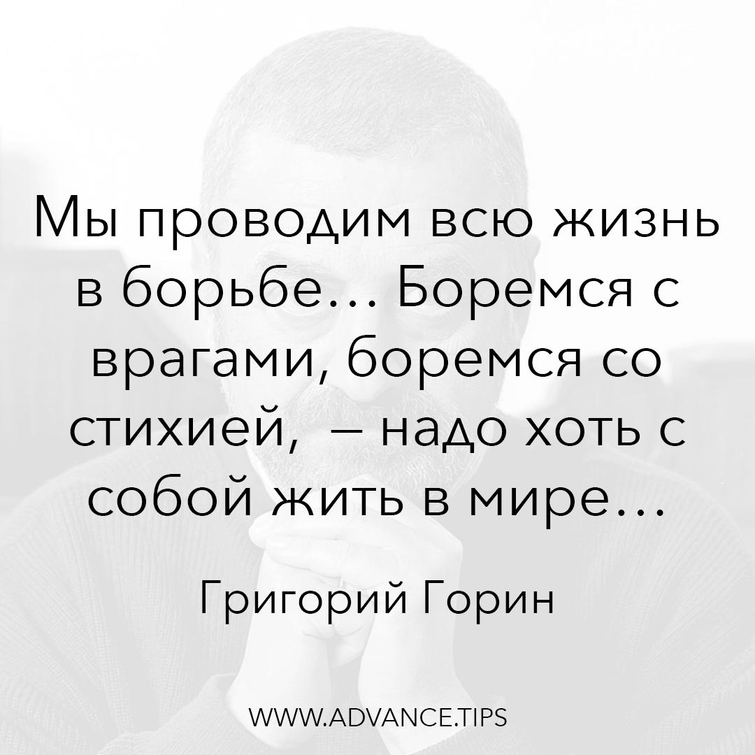 Мы проводим всю жизнь в борьбе... Боремся с врагами, боремся со стихией, - надо хоть с собой жить в мире. - Григорий Горин - 10 Мудрых Мыслей.