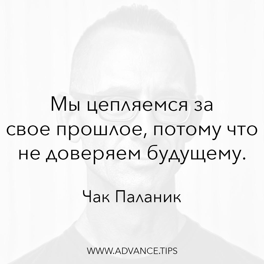 Мы цепляемся за свое прошлое, потому что не доверяем будущему. - Чак Паланик - 10 Мудрых Мыслей.