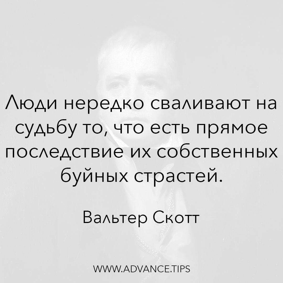 Люди нередко сваливают на судьбу то, что есть прямое последствие их собственных буйных страстей. - Вальтер Скотт - 10 Мудрых Мыслей.