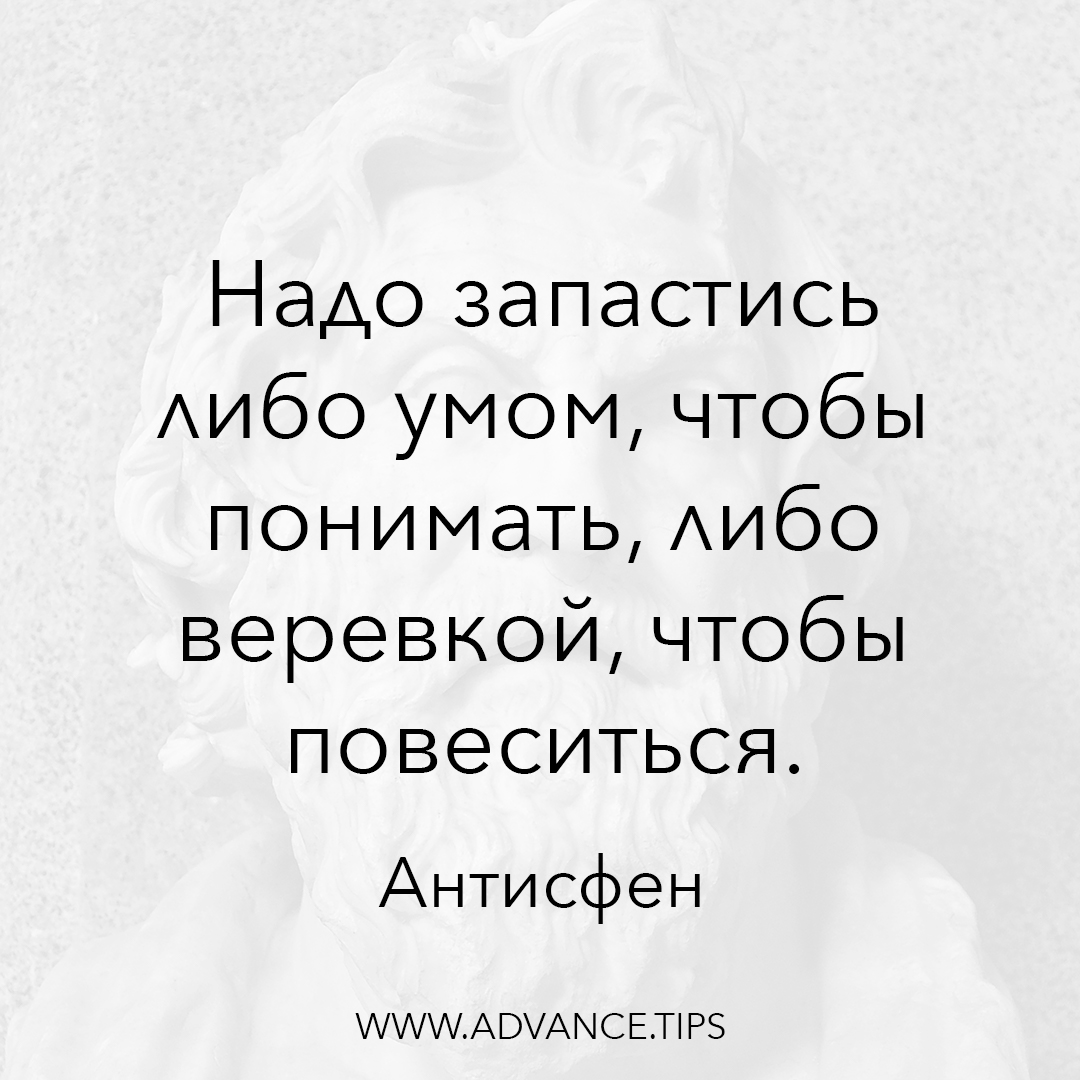 Надо запастись либо умом, чтобы понимать, либо веревкой, чтобы повеситься. - Антисфен - 10 Мудрых Мыслей.