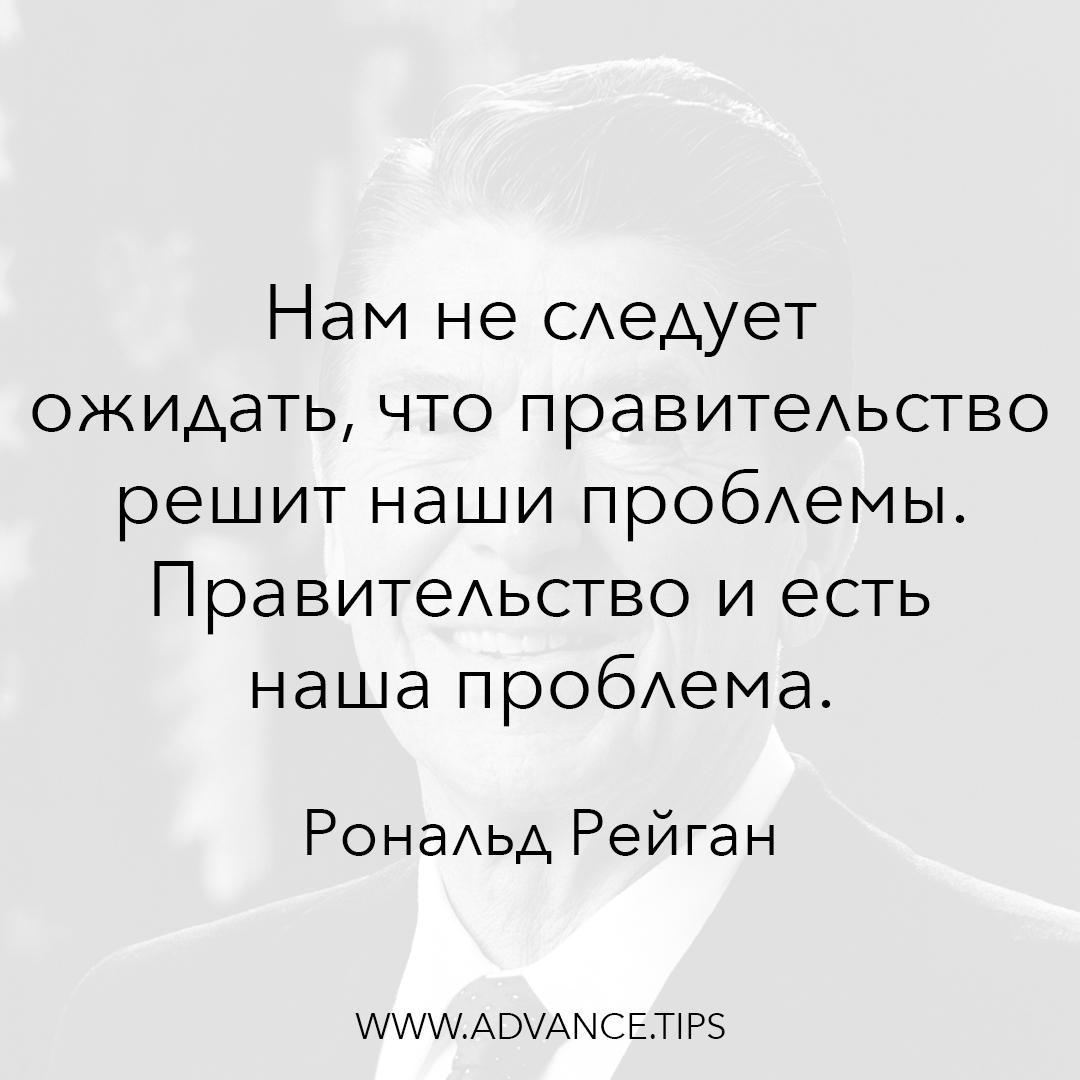 Нам не следует ожидать, что правительство решит наши проблемы. Правительство и есть наша проблема. - Рональд Рейган - 10 Мудрых Мыслей.
