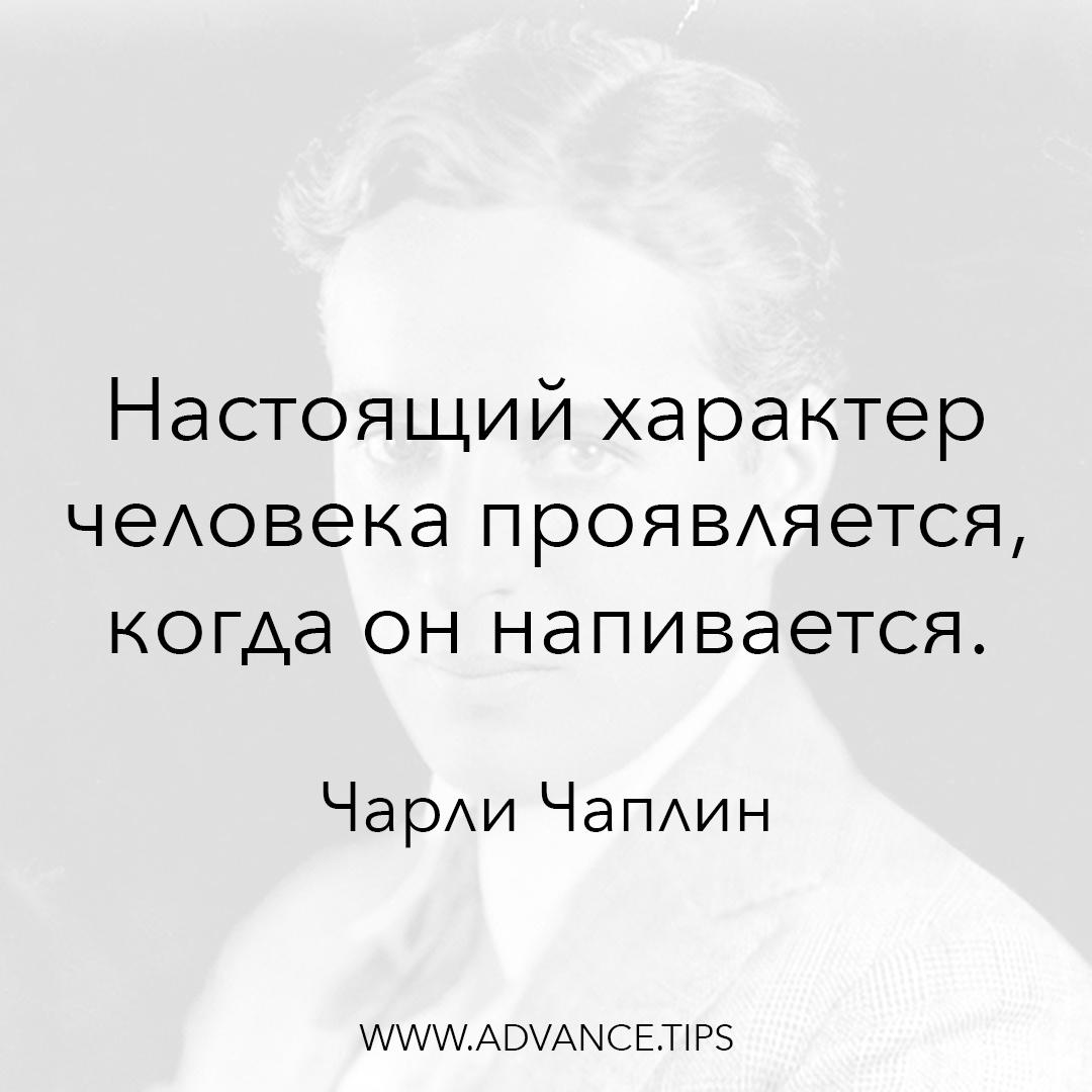 Настоящий характер человека проявляется, когда он напивается. - Чарли Чаплин - 10 Мудрых Мыслей.