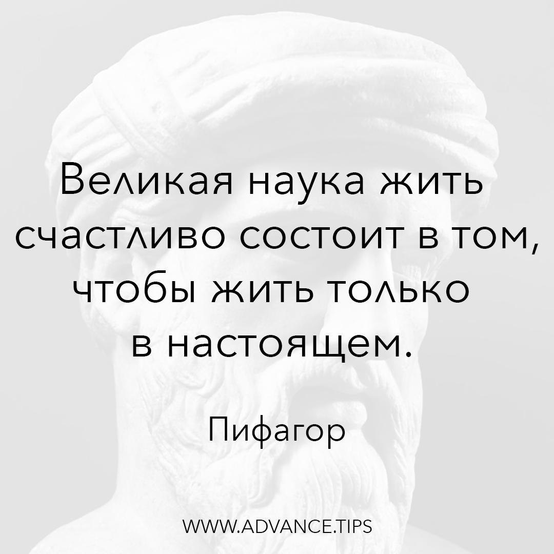 Великая наука жить счастливо состоит в том, чтобы жить только в настоящем. - Пифагор - 10 Мудрых Мыслей.