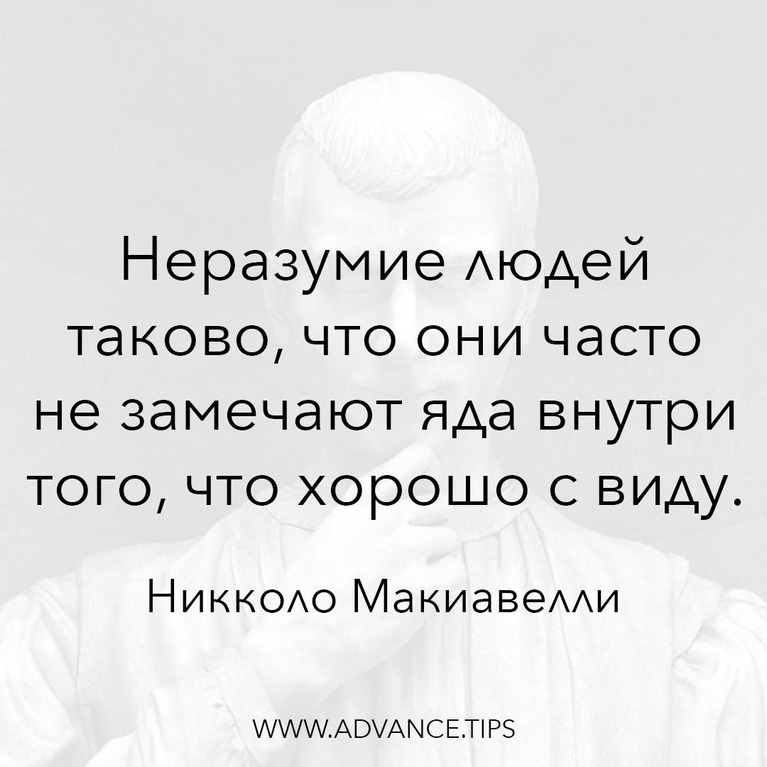 Неразумие людей таково, что они часто не замечают яда внутри того, что хорошо с виду. - Никколо Макиавелли - 10 Мудрых Мыслей.