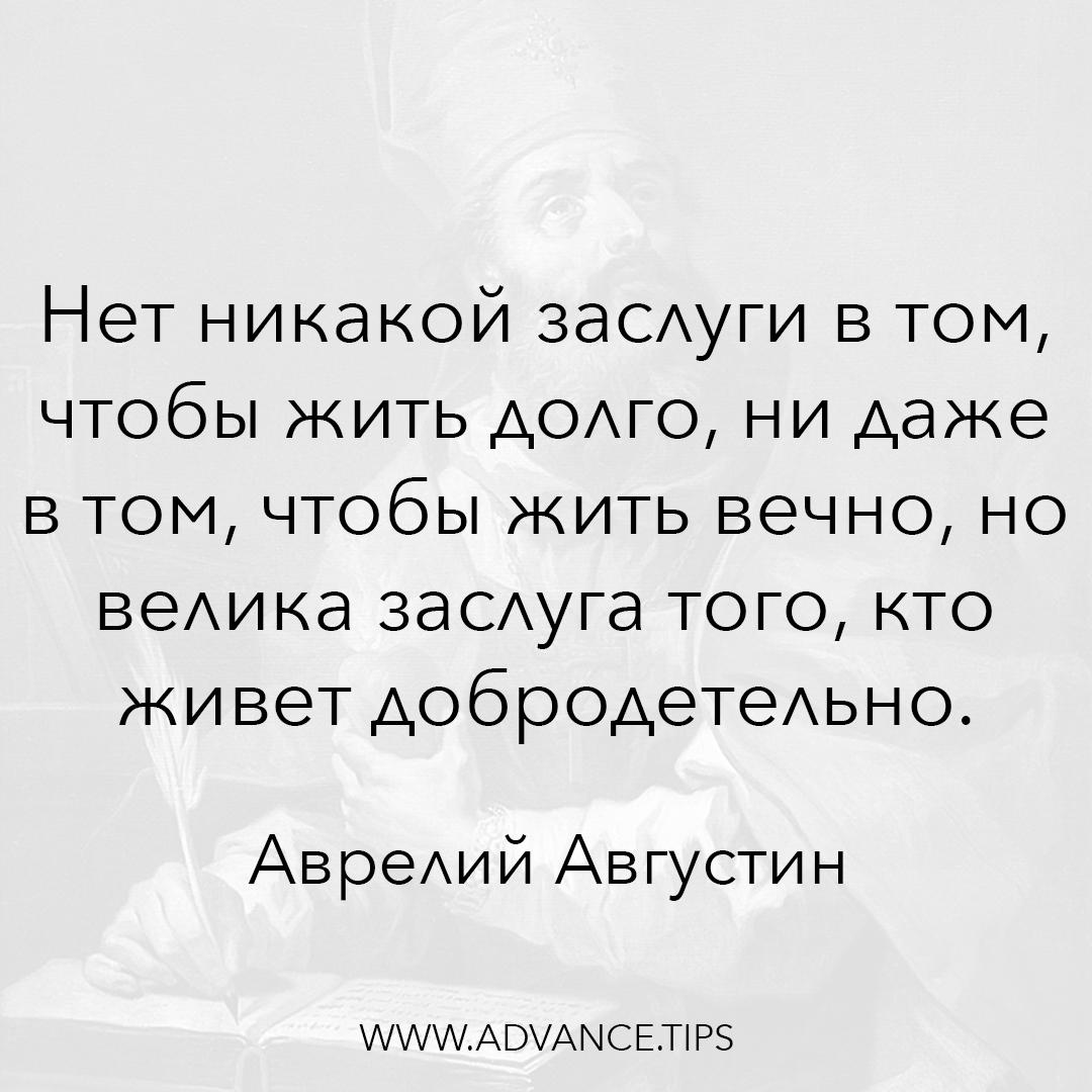 Нет никакой заслуги в том, чтобы жить долго, ни даже в том, чтобы жить вечно, но велика заслуга того, кто живет добродетельно. - Аврелий Августин - 10 Мудрых Мыслей.