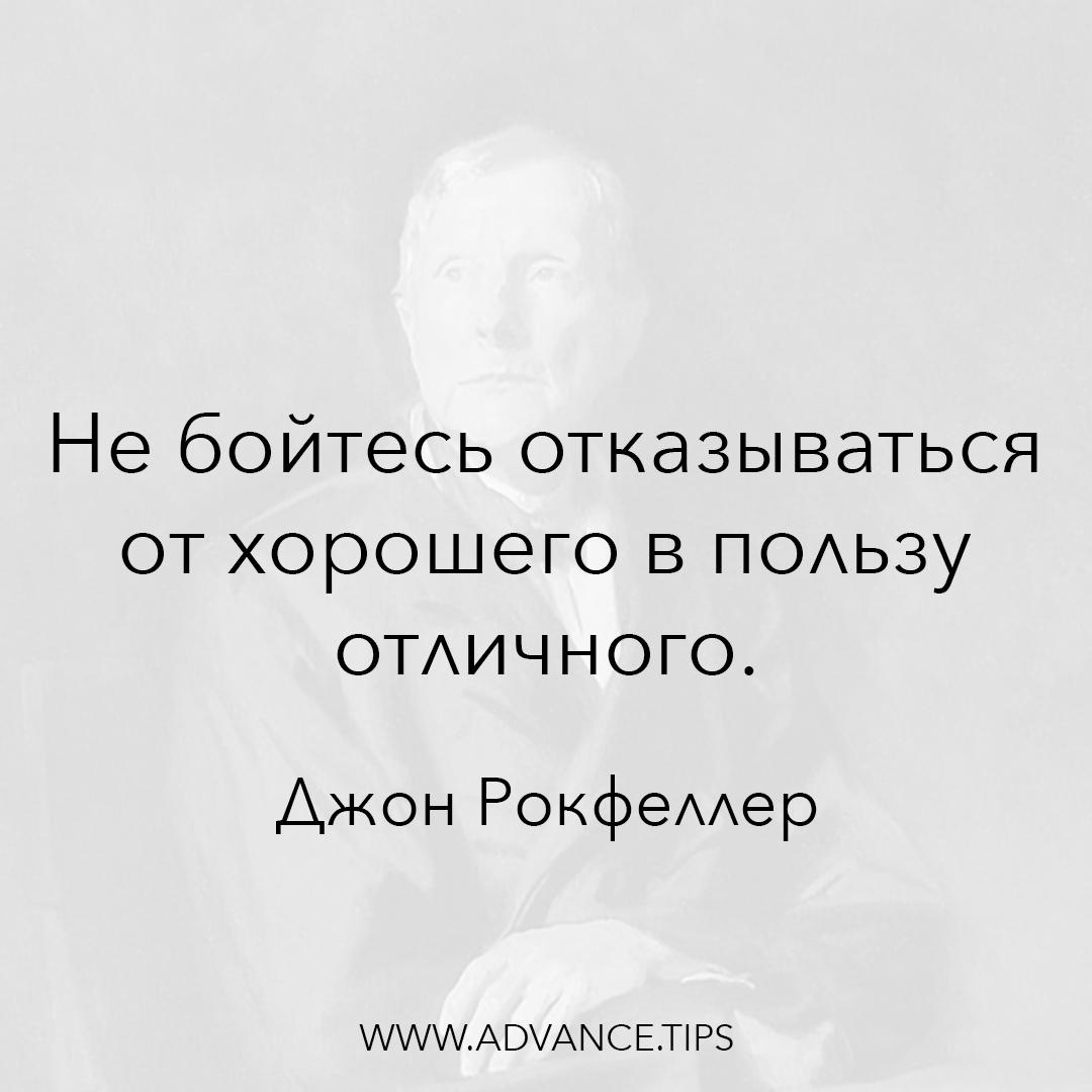Не бойтесь отказываться от хорошего в пользу отличного. - Джон Рокфеллер - 10 Мудрых Мыслей.