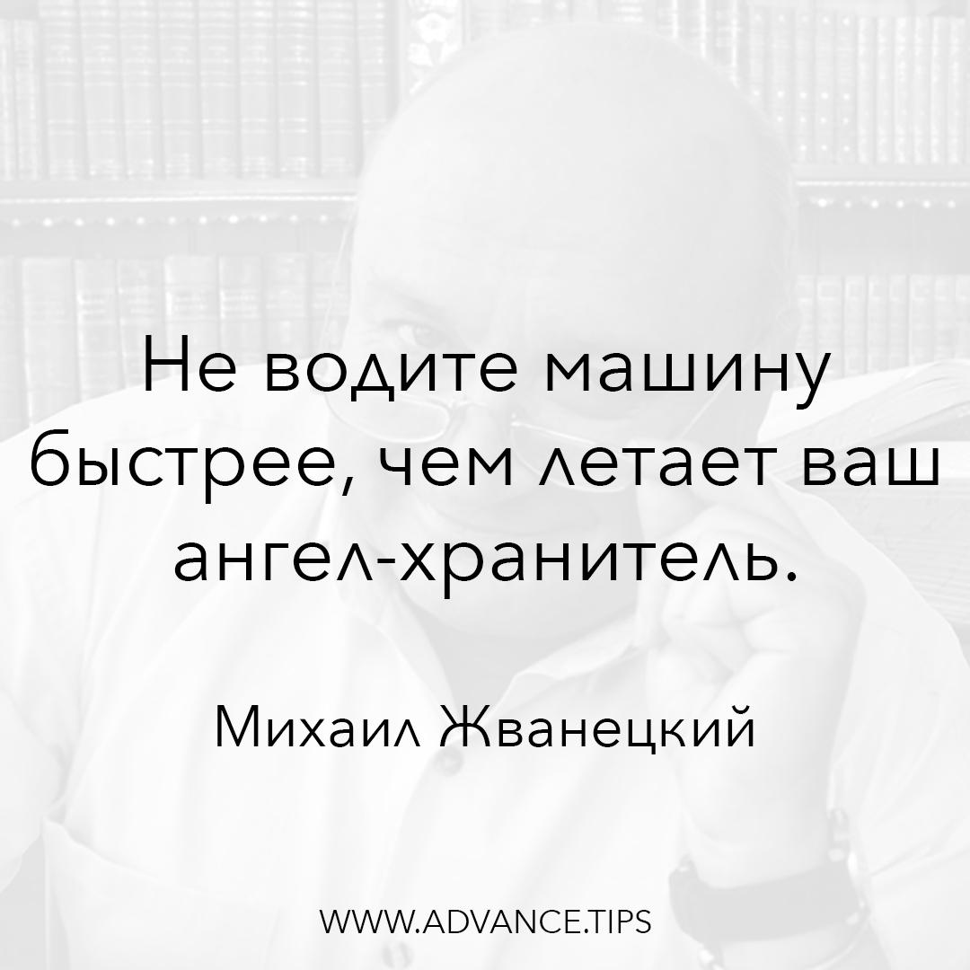 Не водите машину быстрее, чем летает ваш ангел-хранитель. - Михаил Жванецкий - 10 Мудрых Мыслей.