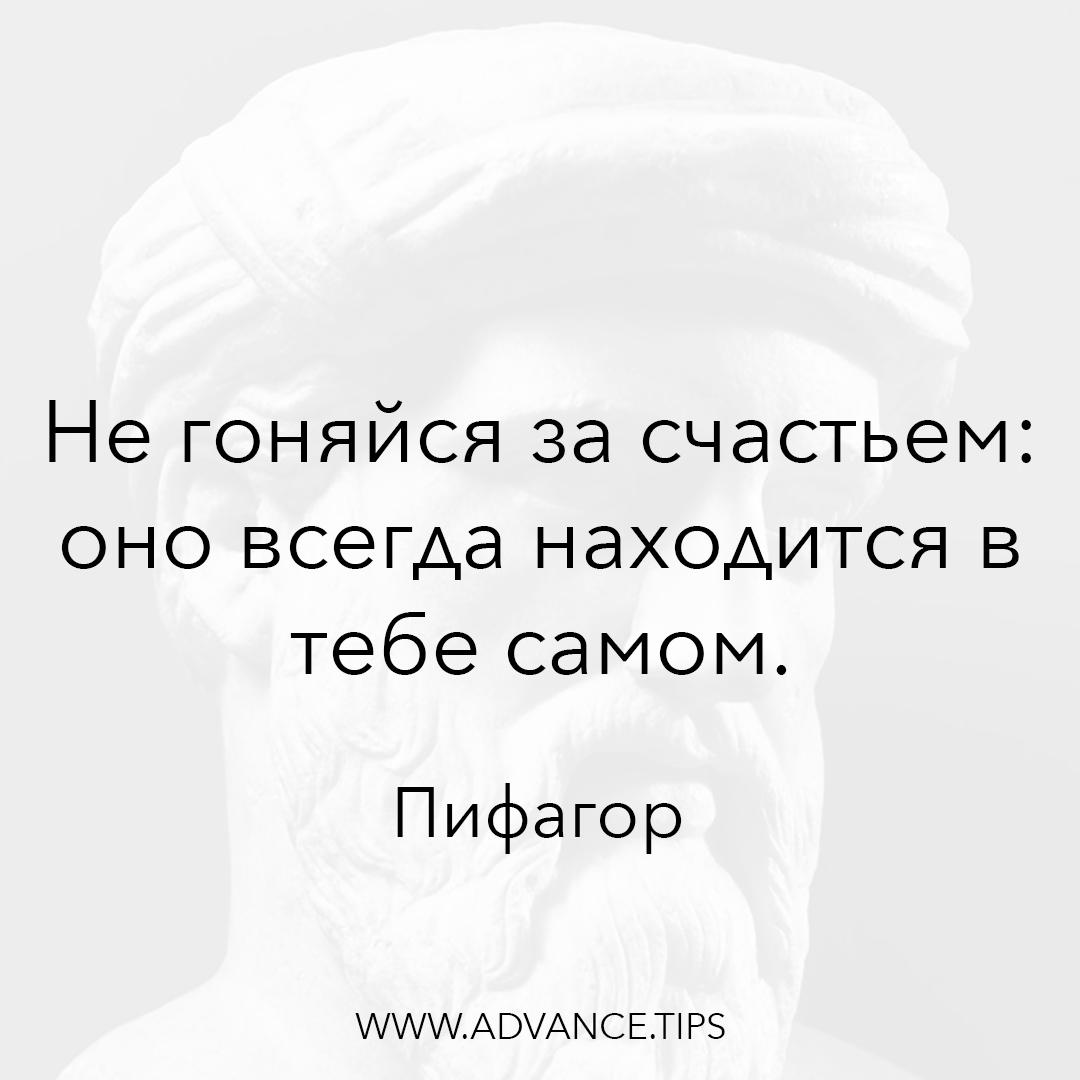 Не гоняйся за счастьем: оно всегда находится в тебе самом. - Пифагор - 10 Мудрых Мыслей.