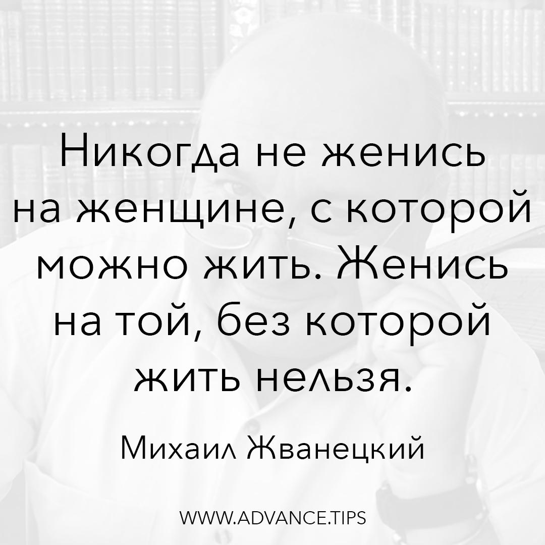 Никогда не женись на женщине, с которой можно жить. Женись на той, без которой жить нельзя. - Михаил Жванецкий - 10 Мудрых Мыслей.