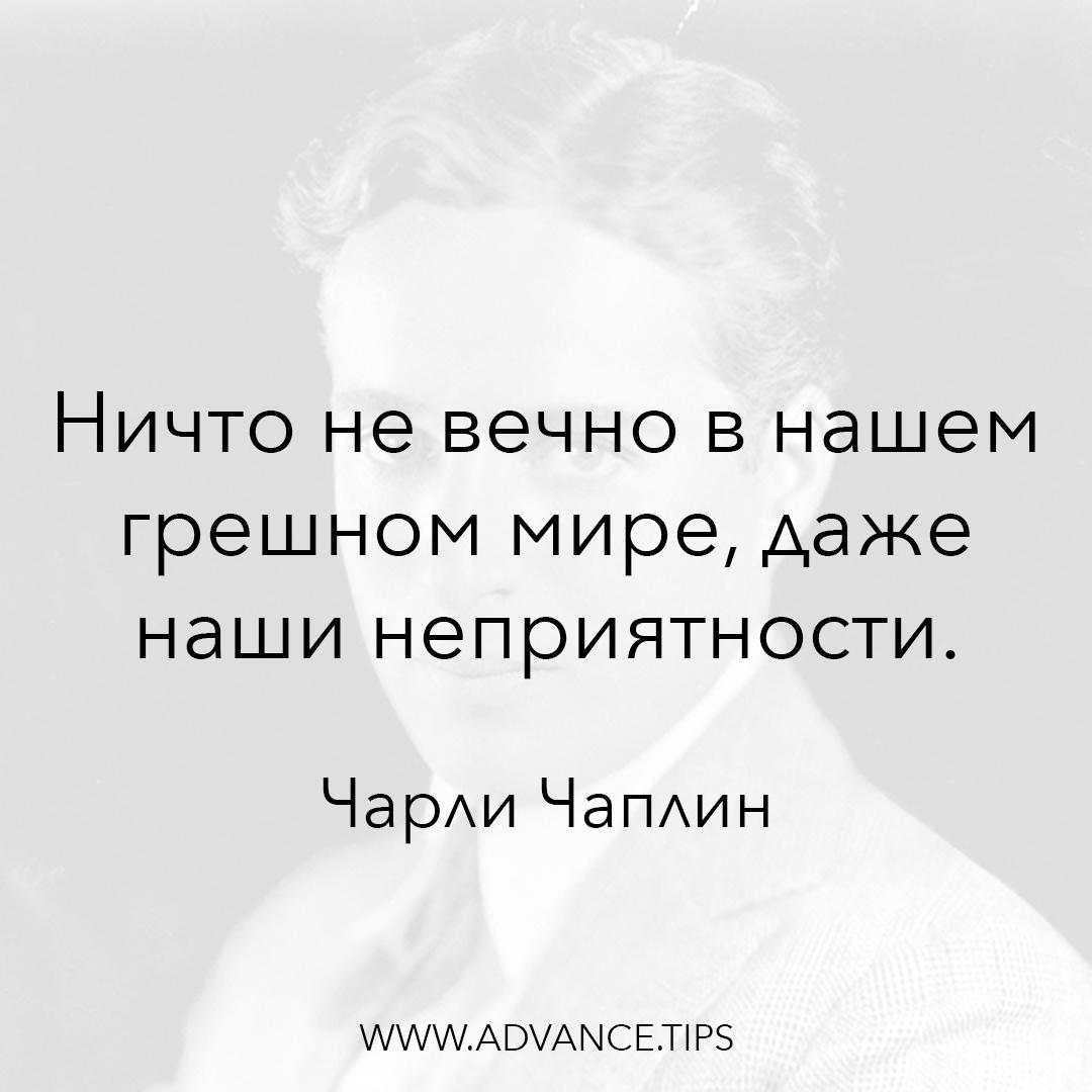Ничто не вечно в нашем грешном мире, даже наши неприятности. - Чарли Чаплин - 10 Мудрых Мыслей.