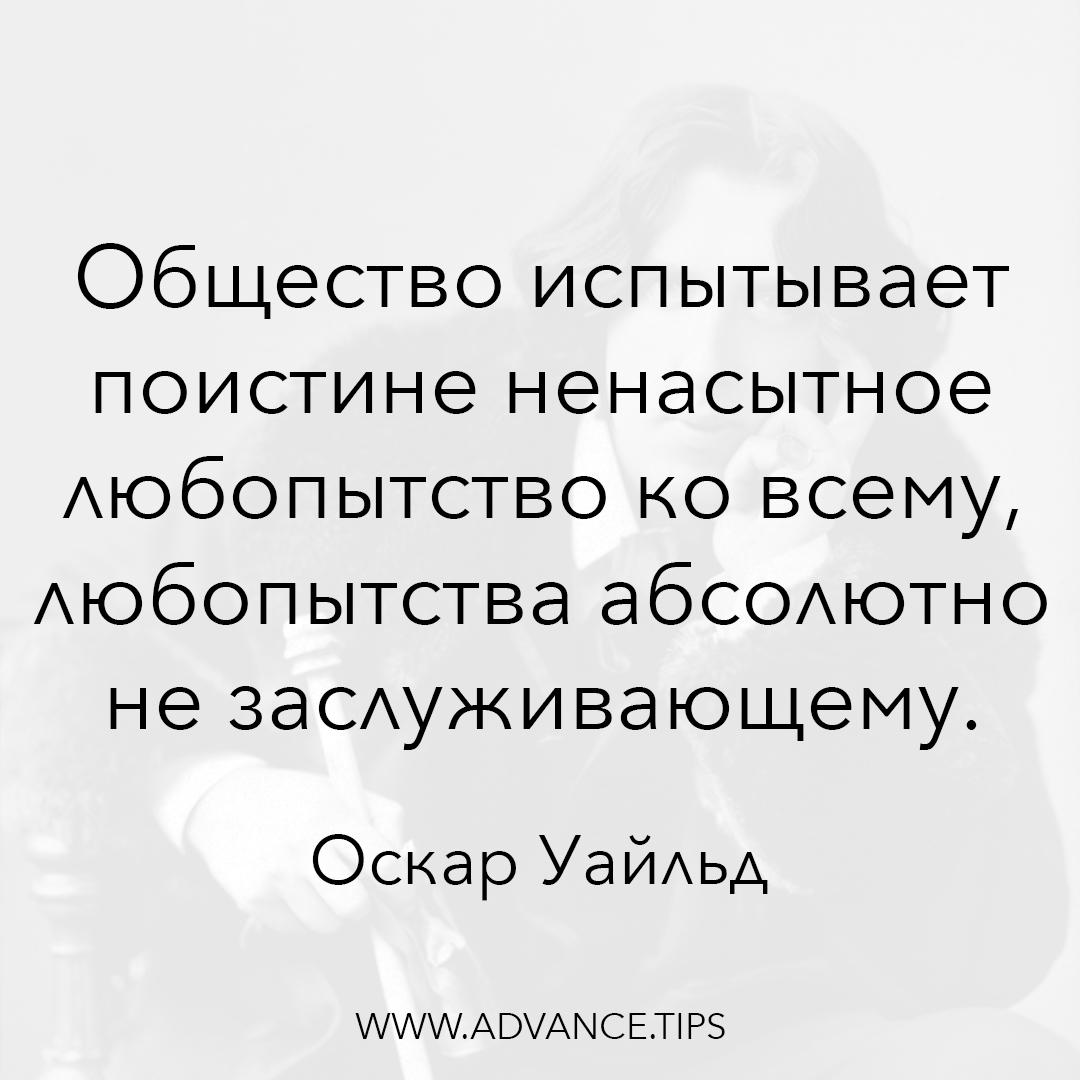 Общество испытывает поистине ненасытное любопытство ко всему, любопытства абсолютно не заслуживающему. - Оскар Уайльд - 10 Мудрых Мыслей.