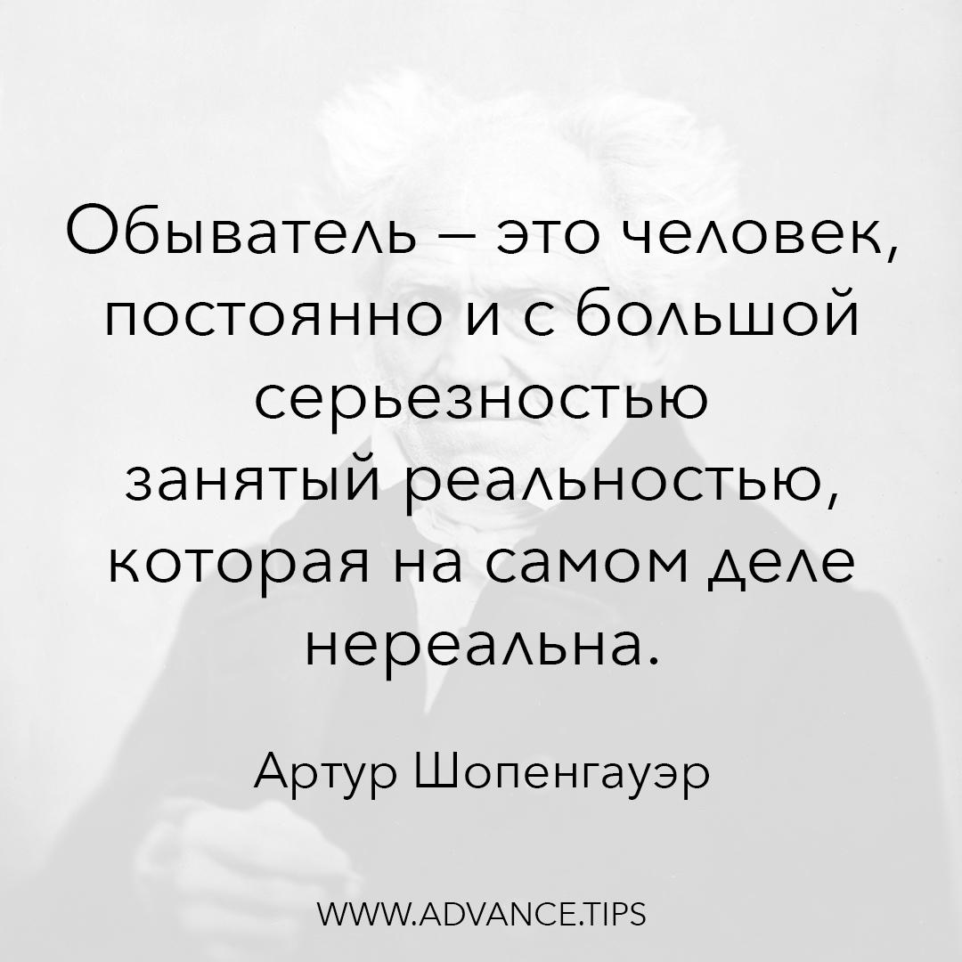 Обыватель - это человек, постоянно и с большой серьезностью занятый реальностью, которая на самом деле нереальна. - Артур Шопенгауэр, 10 Мудрых Мыслей