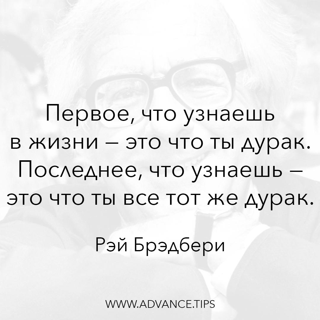 Первое, что узнаешь в жизни - это что ты дурак. Последнее, что узнаешь - это что ты все тот же дурак. - Рэй Брэдбери - 10 Мудрых Мыслей.