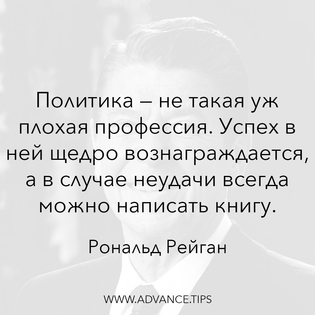 Политика - не такая уж плохая профессия. Успех в ней щедро вознаграждается, а в случае неудачи всегда можно написать книгу. - Рональд Рейган - 10 Мудрых Мыслей.