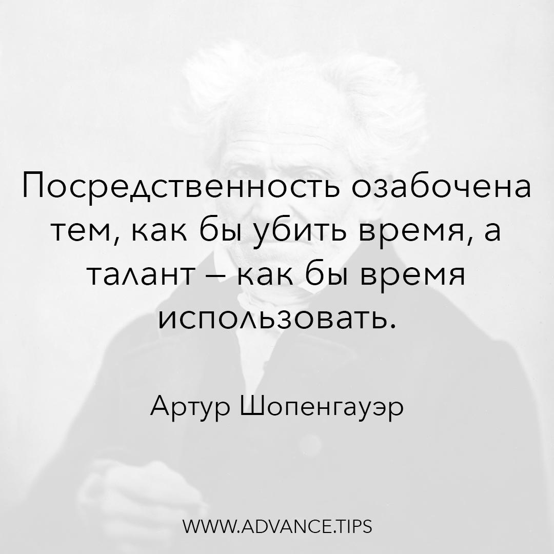 Посредственность озабочена тем, как бы убить время, а талант - как бы время использовать. - Артур Шопенгауэр, 10 Мудрых Мыслей